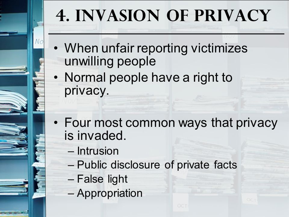 4. Invasion of Privacy When unfair reporting victimizes unwilling people. Normal people have a right to privacy.