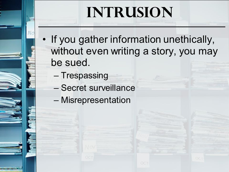 Intrusion If you gather information unethically, without even writing a story, you may be sued. Trespassing.
