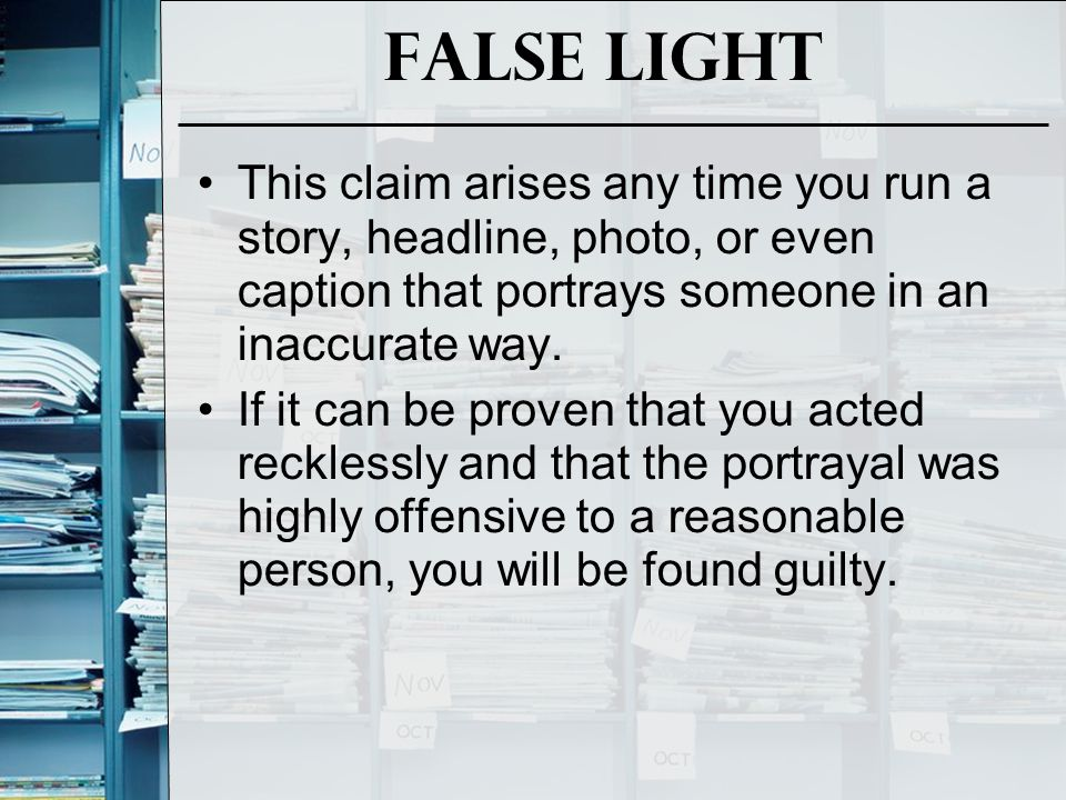 False Light This claim arises any time you run a story, headline, photo, or even caption that portrays someone in an inaccurate way.