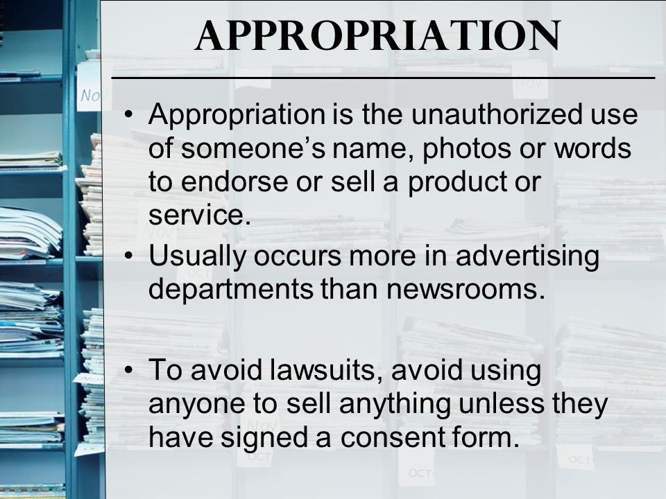 Appropriation Appropriation is the unauthorized use of someone's name, photos or words to endorse or sell a product or service.