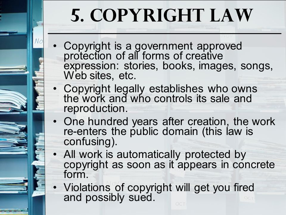 5. Copyright Law Copyright is a government approved protection of all forms of creative expression: stories, books, images, songs, Web sites, etc.