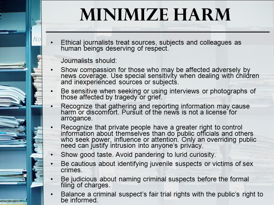 Minimize Harm Ethical journalists treat sources, subjects and colleagues as human beings deserving of respect. Journalists should: