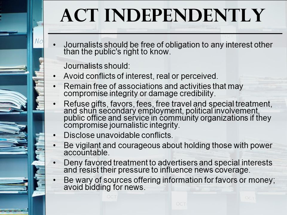 Act Independently Journalists should be free of obligation to any interest other than the public s right to know. Journalists should: