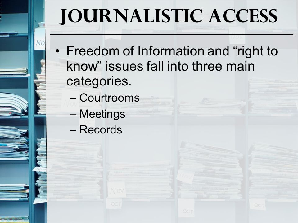 Journalistic Access Freedom of Information and right to know issues fall into three main categories.