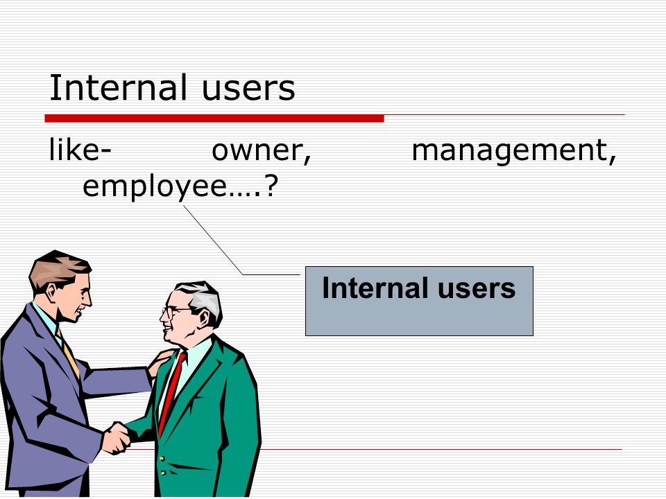 Internal users like- owner, management, employee…. Internal users
