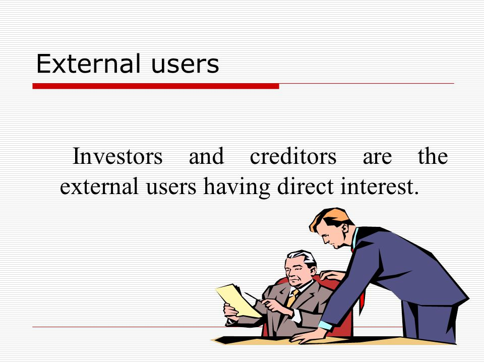 External users Investors and creditors are the external users having direct interest.