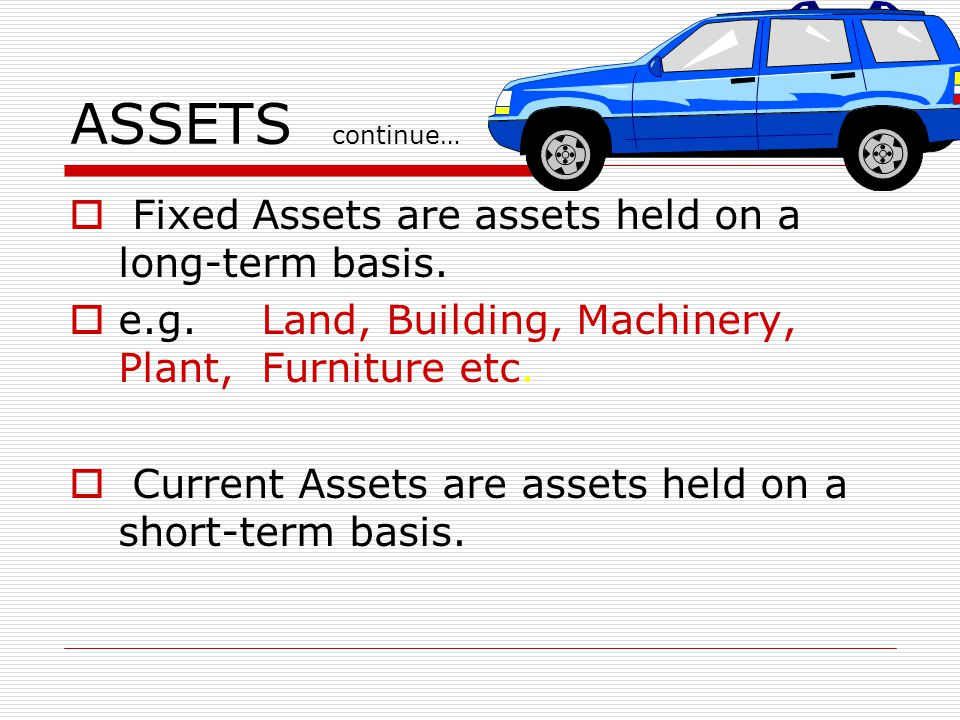 ASSETS continue… Fixed Assets are assets held on a long-term basis.