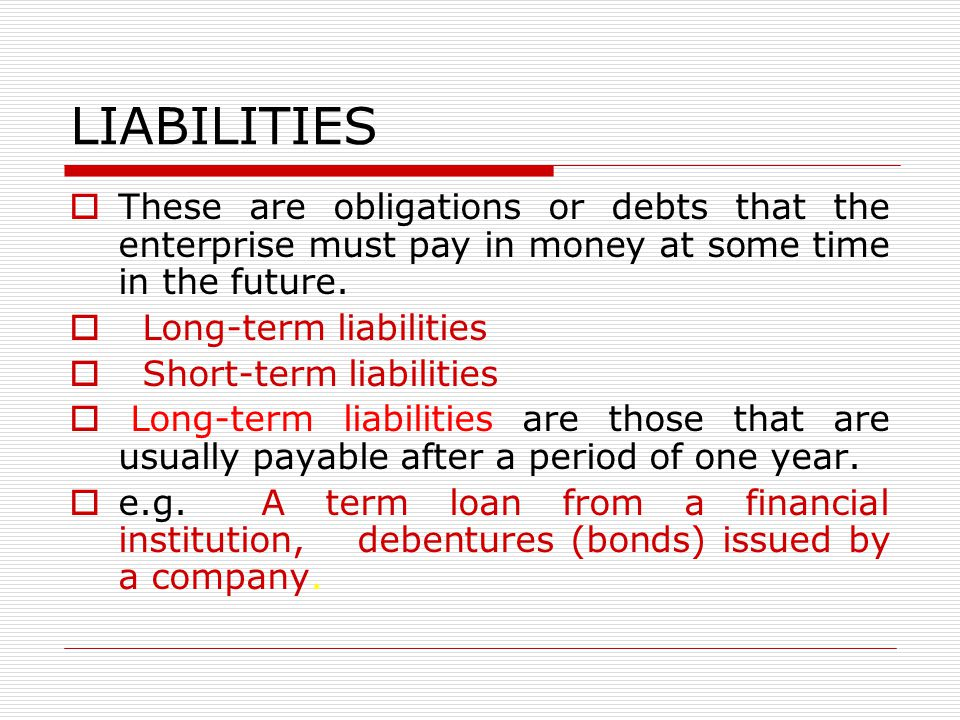 LIABILITIES These are obligations or debts that the enterprise must pay in money at some time in the future.
