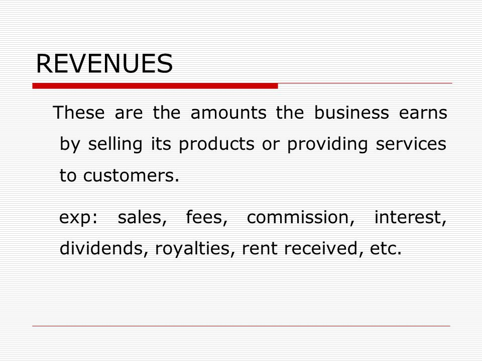 REVENUES These are the amounts the business earns by selling its products or providing services to customers.