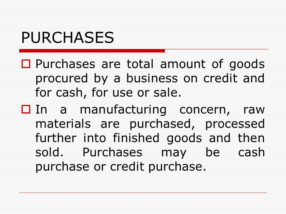 PURCHASES Purchases are total amount of goods procured by a business on credit and for cash, for use or sale.