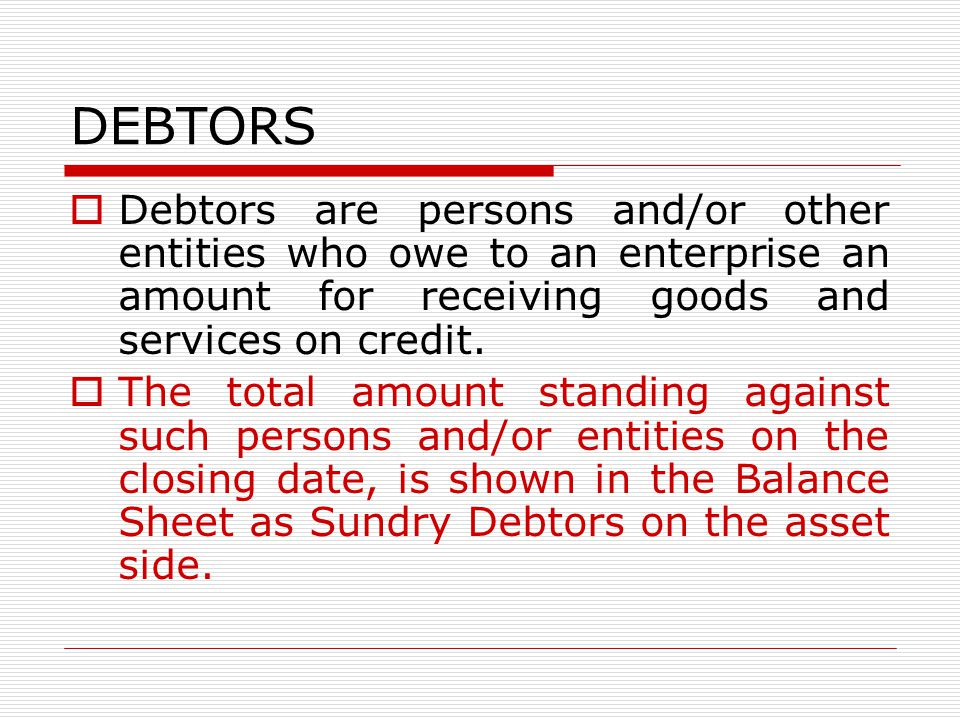 DEBTORS Debtors are persons and/or other entities who owe to an enterprise an amount for receiving goods and services on credit.