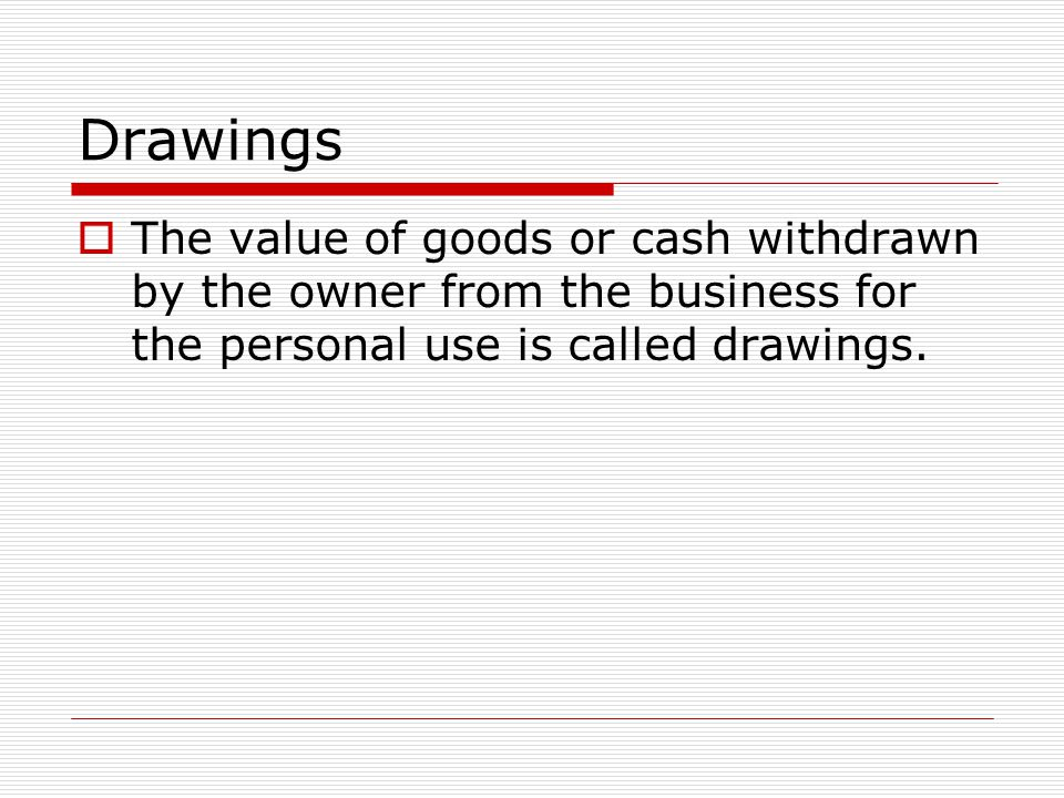 Drawings The value of goods or cash withdrawn by the owner from the business for the personal use is called drawings.