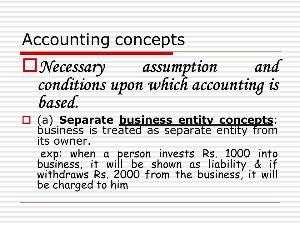 Necessary assumption and conditions upon which accounting is based.