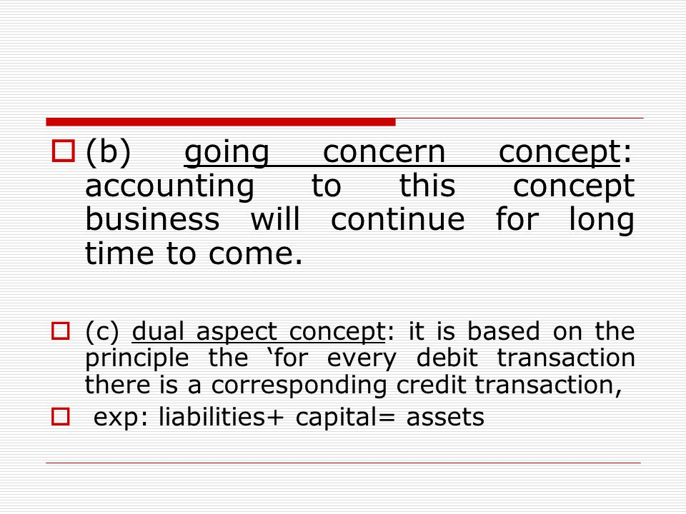 (b) going concern concept: accounting to this concept business will continue for long time to come.