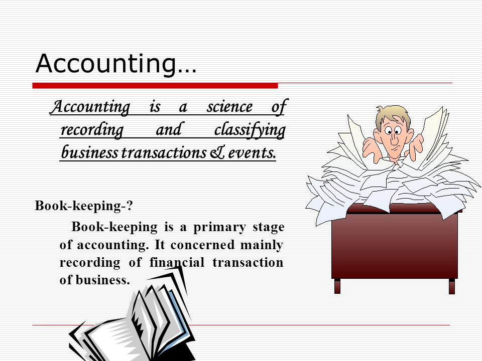 Accounting… Accounting is a science of recording and classifying business transactions & events. Book-keeping-