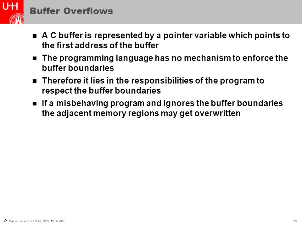 Buffer Overflows A C buffer is represented by a pointer variable which points to the first address of the buffer.