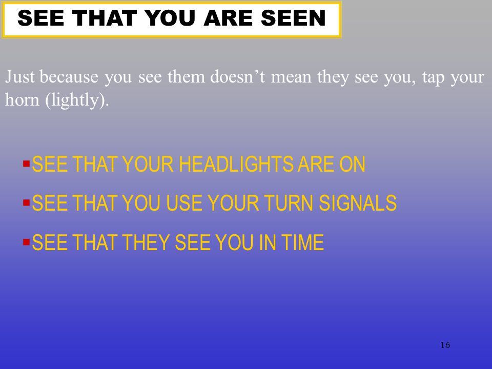 SEE THAT YOUR HEADLIGHTS ARE ON SEE THAT YOU USE YOUR TURN SIGNALS