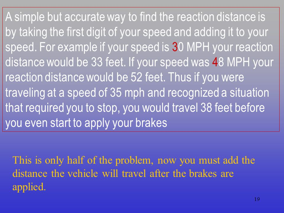 A simple but accurate way to find the reaction distance is by taking the first digit of your speed and adding it to your speed. For example if your speed is 30 MPH your reaction distance would be 33 feet. If your speed was 48 MPH your reaction distance would be 52 feet. Thus if you were traveling at a speed of 35 mph and recognized a situation that required you to stop, you would travel 38 feet before you even start to apply your brakes
