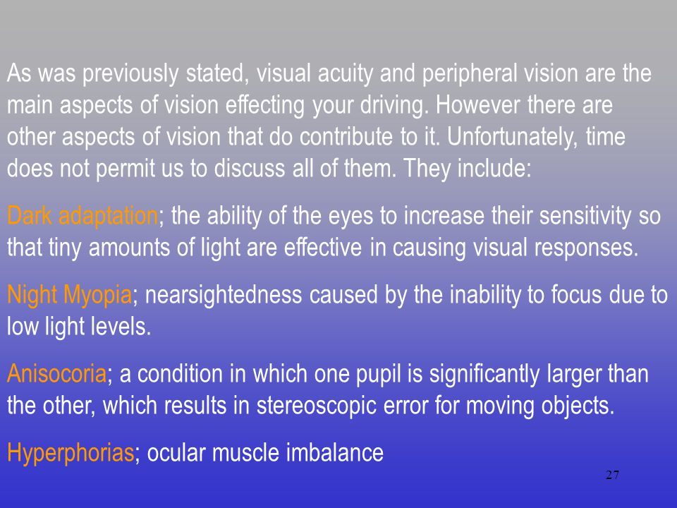 As was previously stated, visual acuity and peripheral vision are the main aspects of vision effecting your driving. However there are other aspects of vision that do contribute to it. Unfortunately, time does not permit us to discuss all of them. They include: