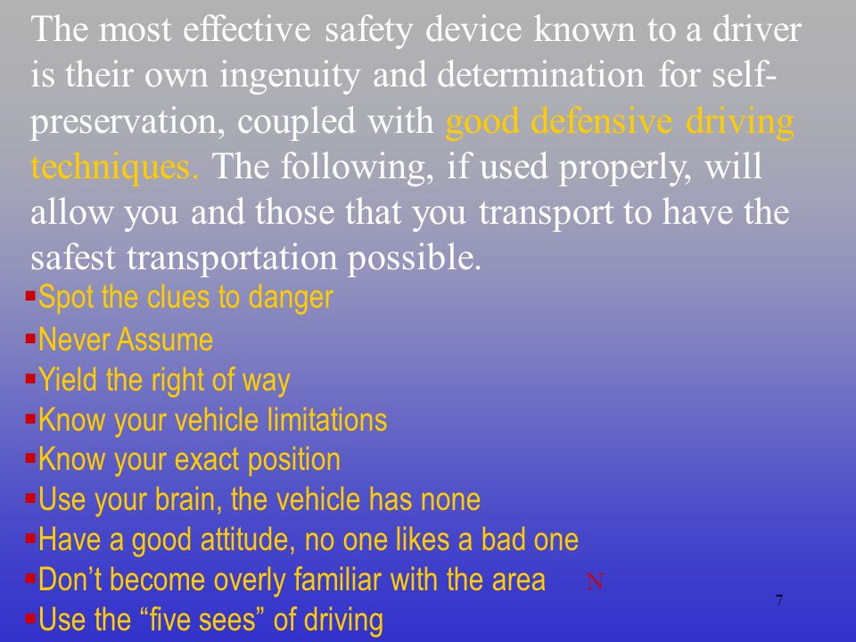 The most effective safety device known to a driver is their own ingenuity and determination for self-preservation, coupled with good defensive driving techniques. The following, if used properly, will allow you and those that you transport to have the safest transportation possible.