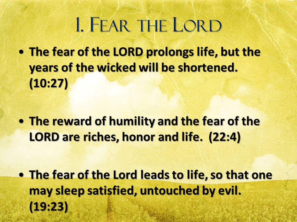 1. Fear the Lord The fear of the LORD prolongs life, but the years of the wicked will be shortened. (10:27)