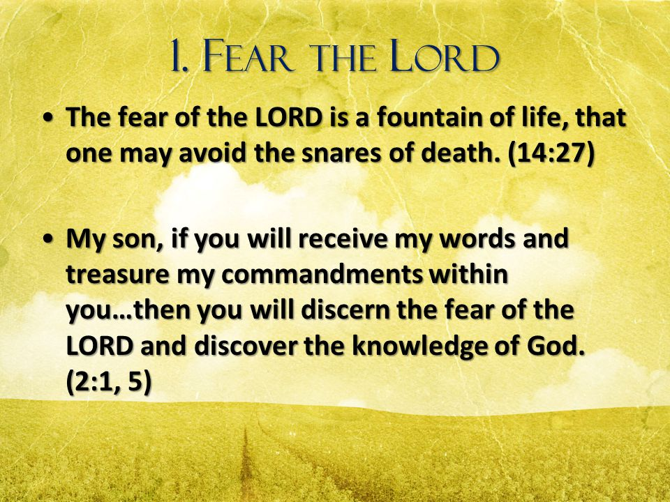 1. Fear the Lord The fear of the LORD is a fountain of life, that one may avoid the snares of death. (14:27)