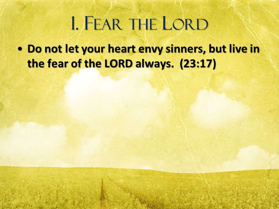 1. Fear the Lord Do not let your heart envy sinners, but live in the fear of the LORD always.