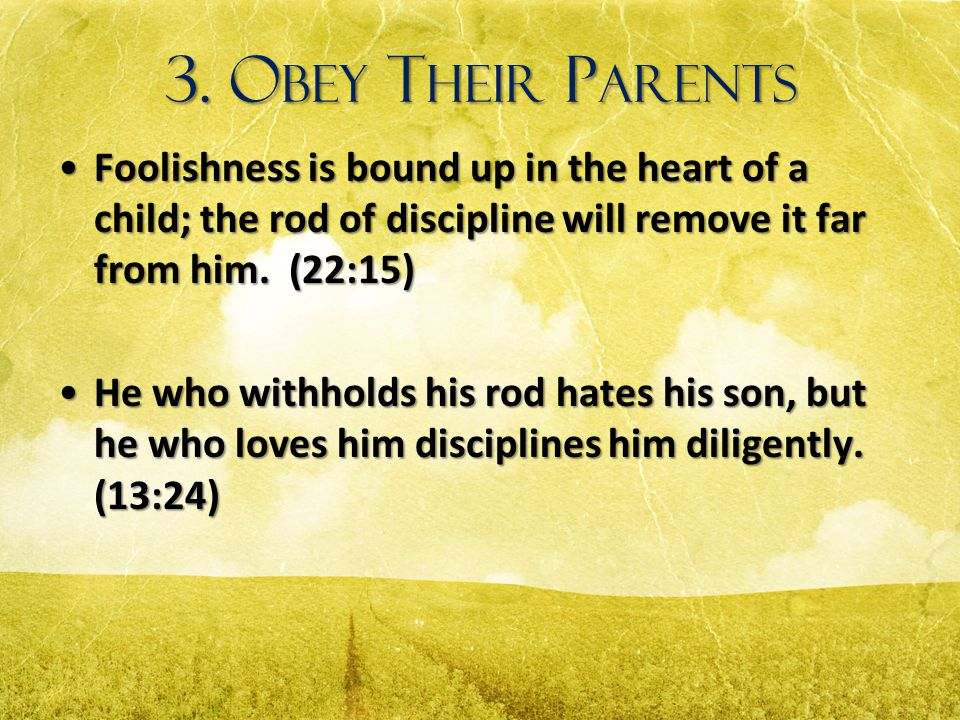 3. Obey Their Parents Foolishness is bound up in the heart of a child; the rod of discipline will remove it far from him. (22:15)