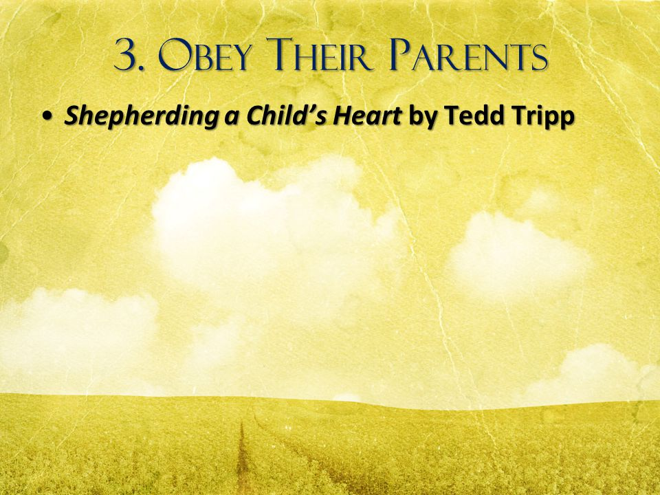 3. Obey Their Parents Shepherding a Child's Heart by Tedd Tripp