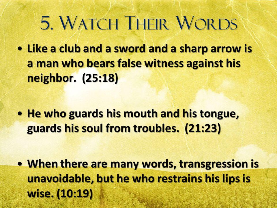 5. Watch Their Words Like a club and a sword and a sharp arrow is a man who bears false witness against his neighbor. (25:18)