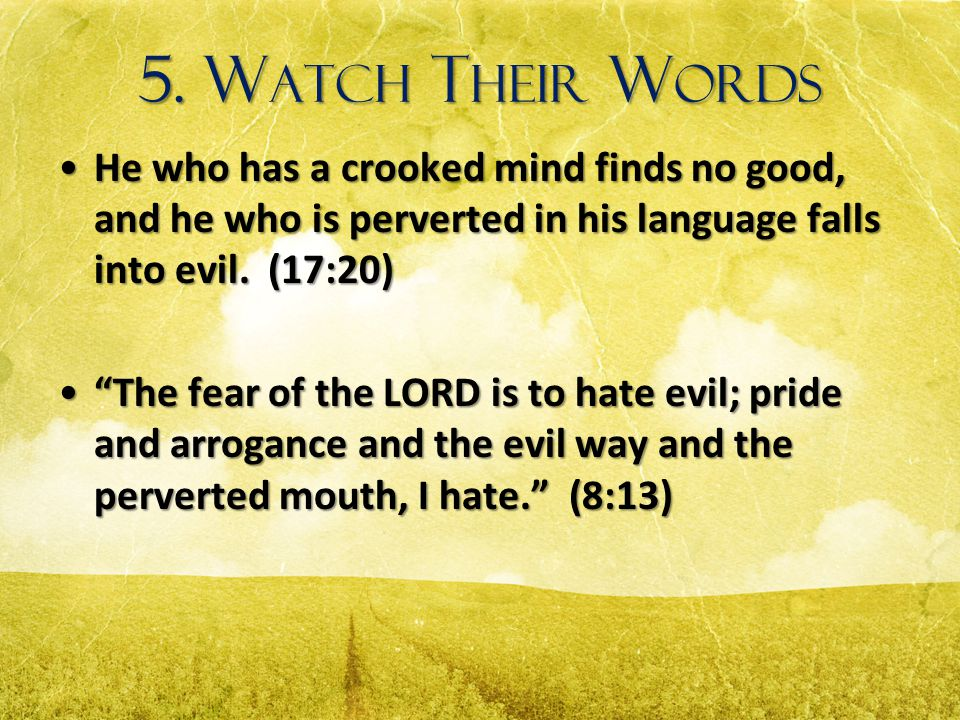 5. Watch Their Words He who has a crooked mind finds no good, and he who is perverted in his language falls into evil. (17:20)