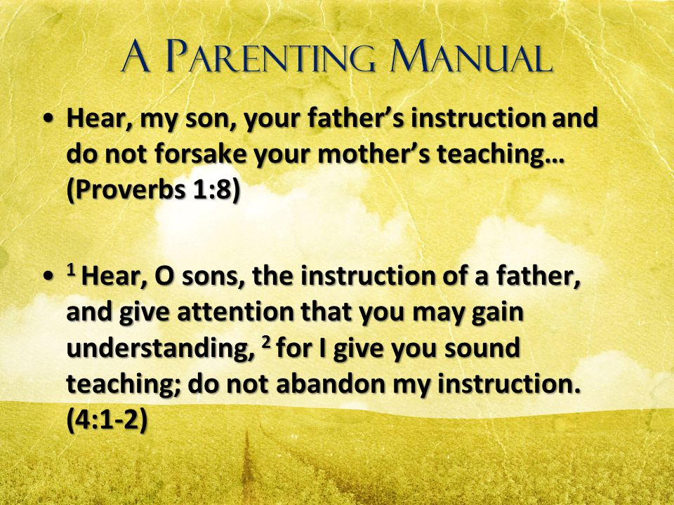 A Parenting Manual Hear, my son, your father's instruction and do not forsake your mother's teaching… (Proverbs 1:8)