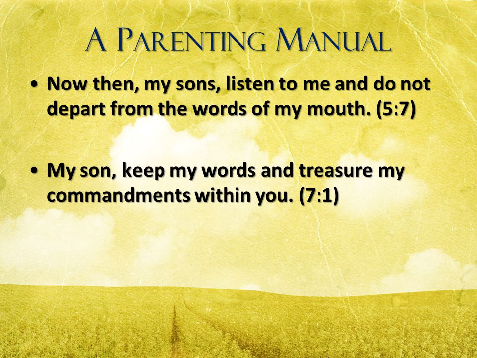 A Parenting Manual Now then, my sons, listen to me and do not depart from the words of my mouth. (5:7)