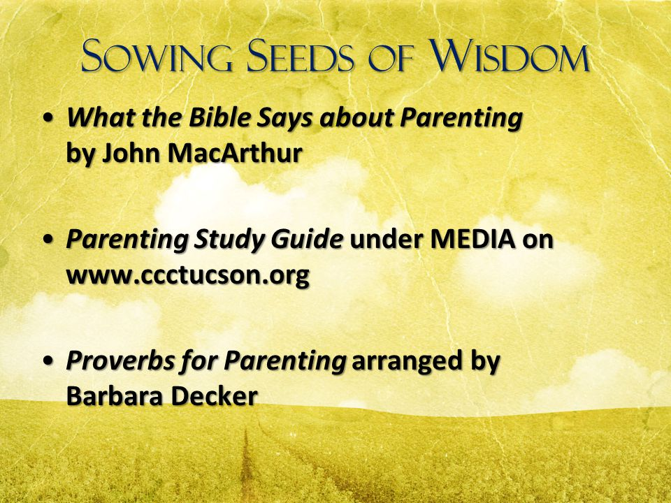 Sowing Seeds of Wisdom What the Bible Says about Parenting by John MacArthur. Parenting Study Guide under MEDIA on www.ccctucson.org.