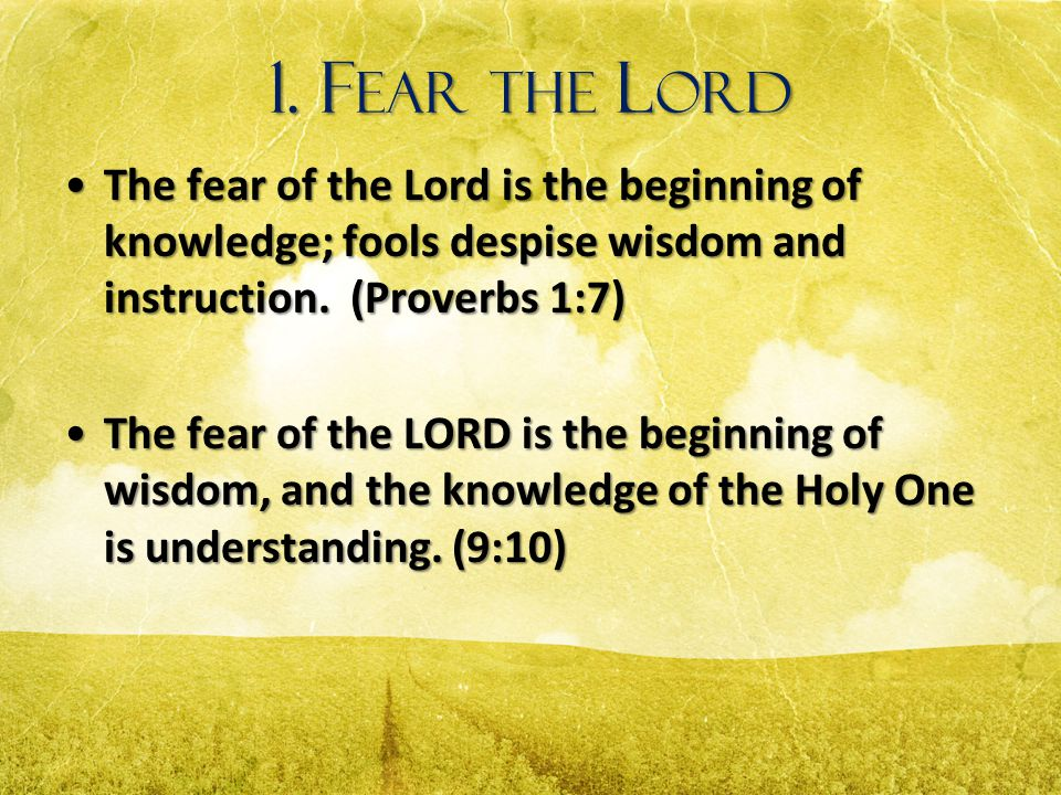 1. Fear the Lord The fear of the Lord is the beginning of knowledge; fools despise wisdom and instruction. (Proverbs 1:7)