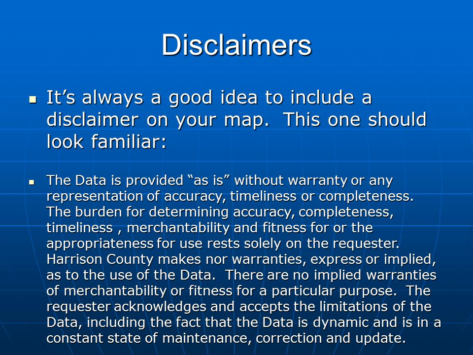Disclaimers It's always a good idea to include a disclaimer on your map. This one should look familiar: