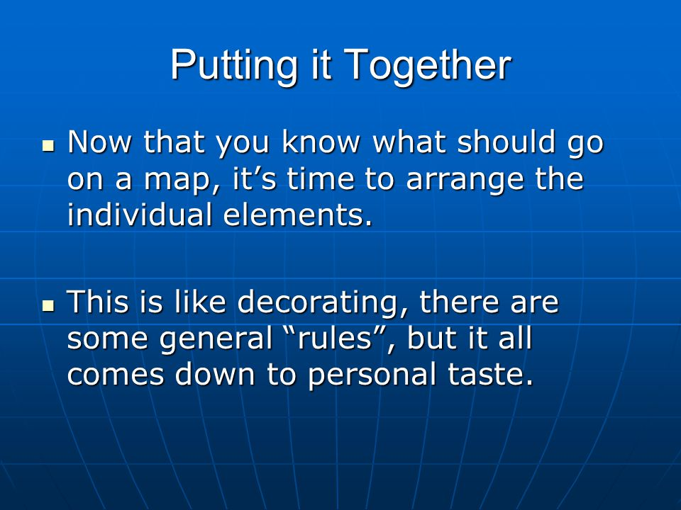 Putting it Together Now that you know what should go on a map, it's time to arrange the individual elements.
