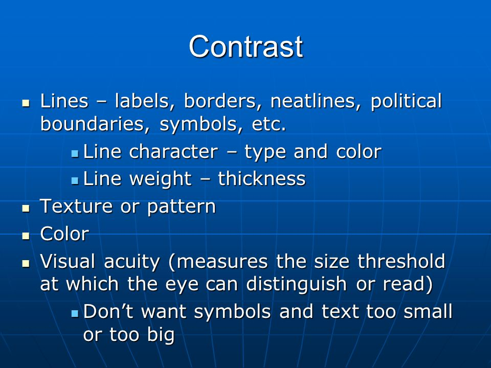 Contrast Lines – labels, borders, neatlines, political boundaries, symbols, etc. Line character – type and color.