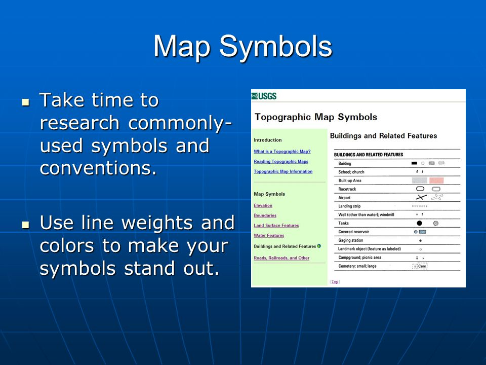 Map Symbols Take time to research commonly-used symbols and conventions. Use line weights and colors to make your symbols stand out.
