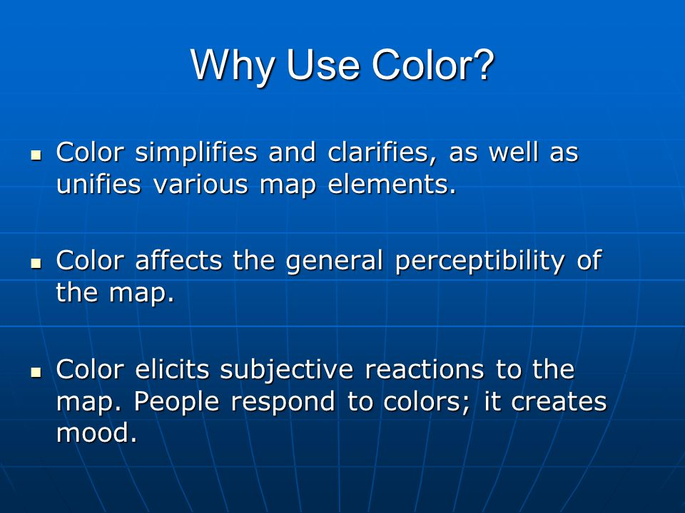 Why Use Color Color simplifies and clarifies, as well as unifies various map elements. Color affects the general perceptibility of the map.