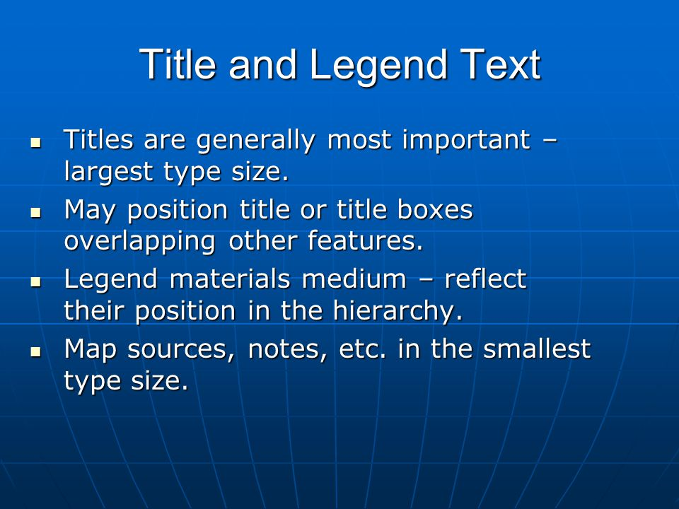 Title and Legend Text Titles are generally most important – largest type size. May position title or title boxes overlapping other features.
