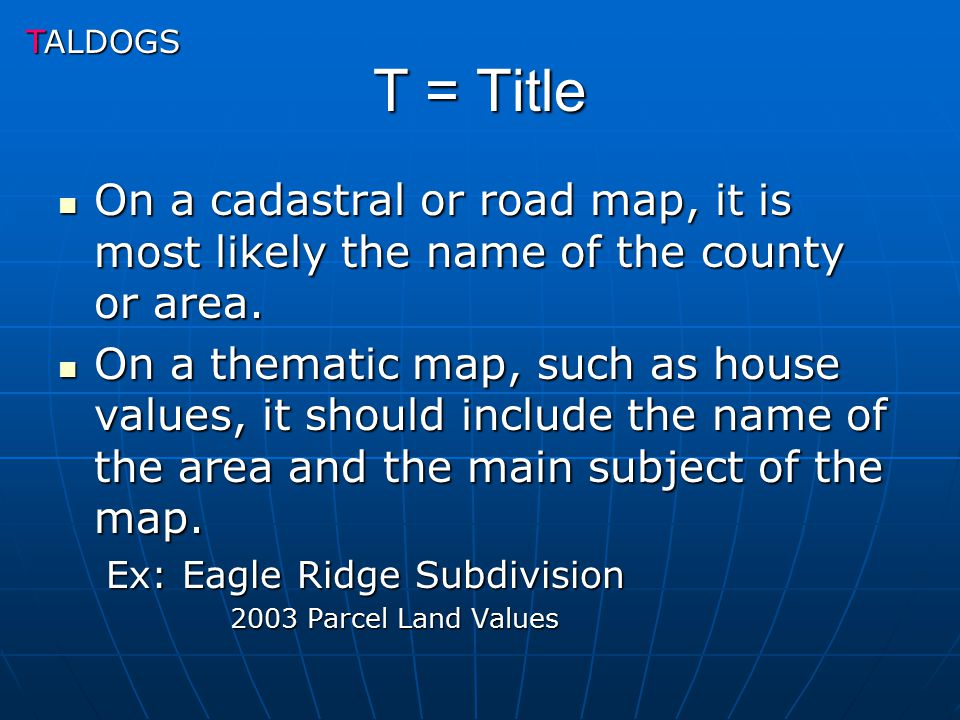 TALDOGS T = Title. On a cadastral or road map, it is most likely the name of the county or area.