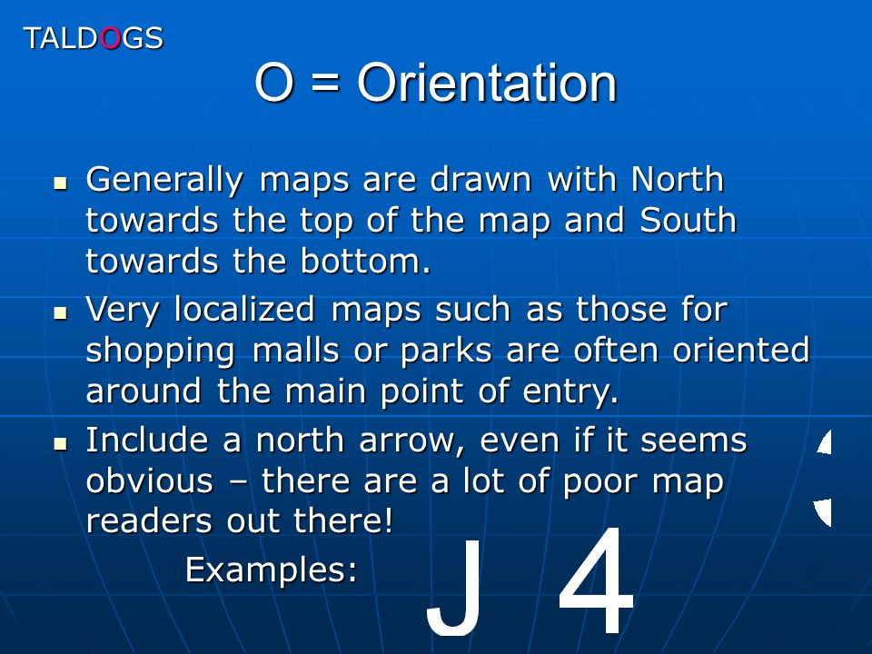 TALDOGS O = Orientation. Generally maps are drawn with North towards the top of the map and South towards the bottom.
