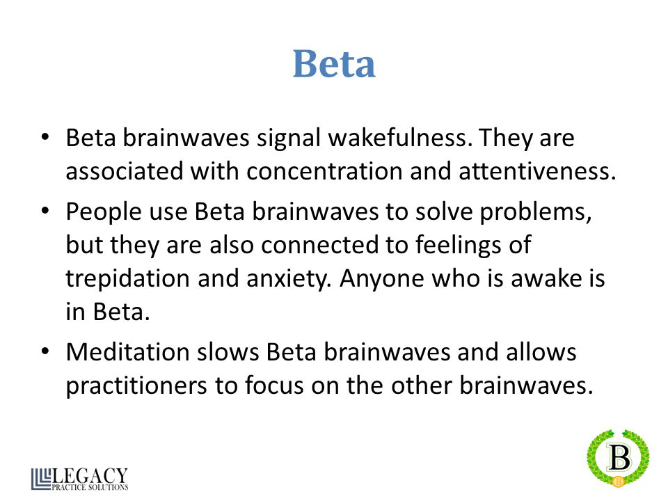 Beta Beta brainwaves signal wakefulness. They are associated with concentration and attentiveness.