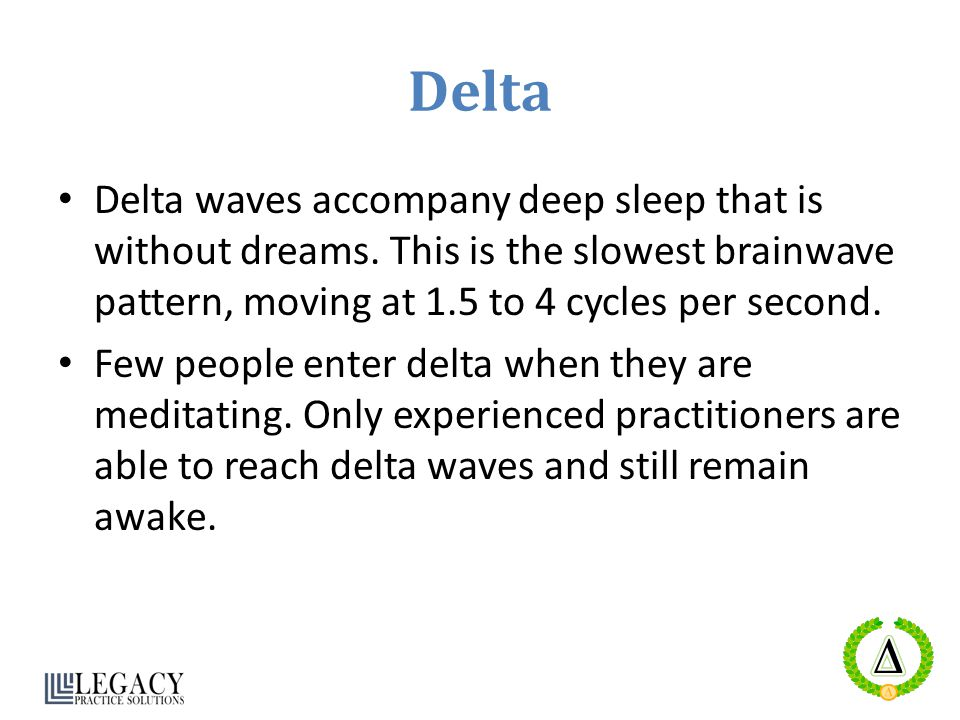 Delta Delta waves accompany deep sleep that is without dreams. This is the slowest brainwave pattern, moving at 1.5 to 4 cycles per second.