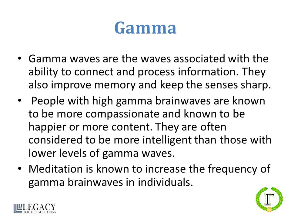 Gamma Gamma waves are the waves associated with the ability to connect and process information. They also improve memory and keep the senses sharp.