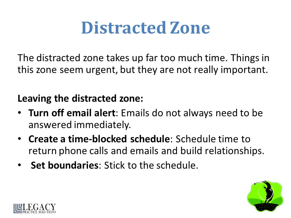 Distracted Zone The distracted zone takes up far too much time. Things in this zone seem urgent, but they are not really important.