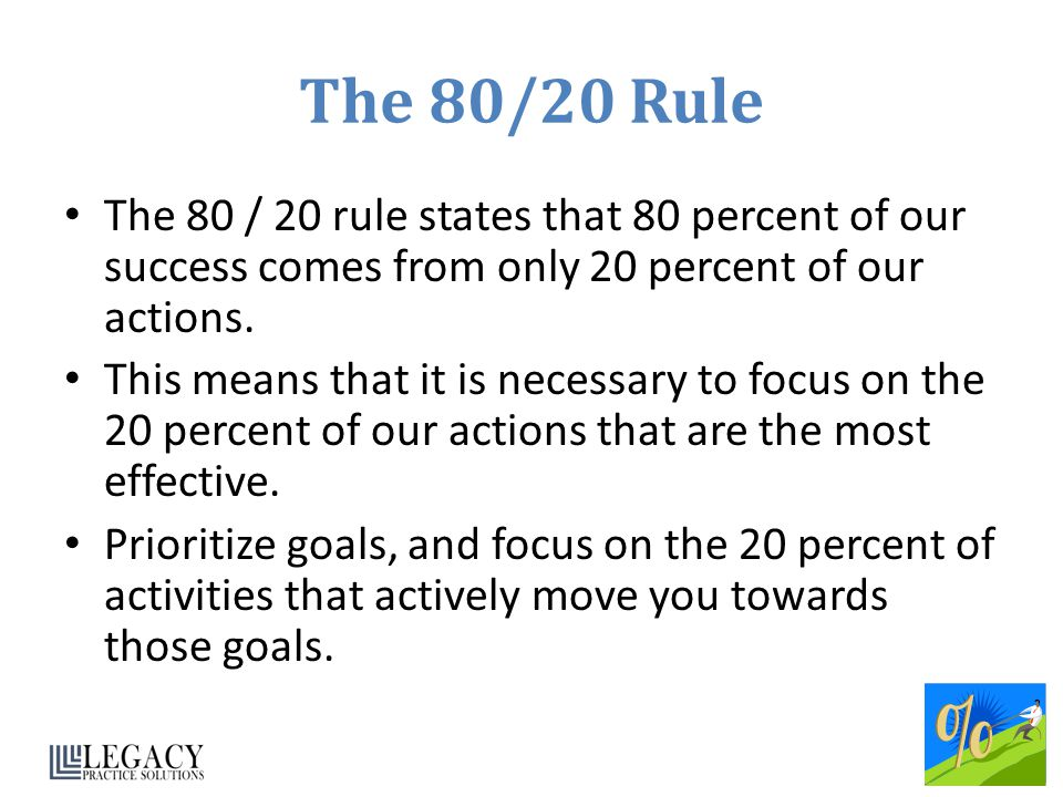 The 80/20 Rule The 80 / 20 rule states that 80 percent of our success comes from only 20 percent of our actions.