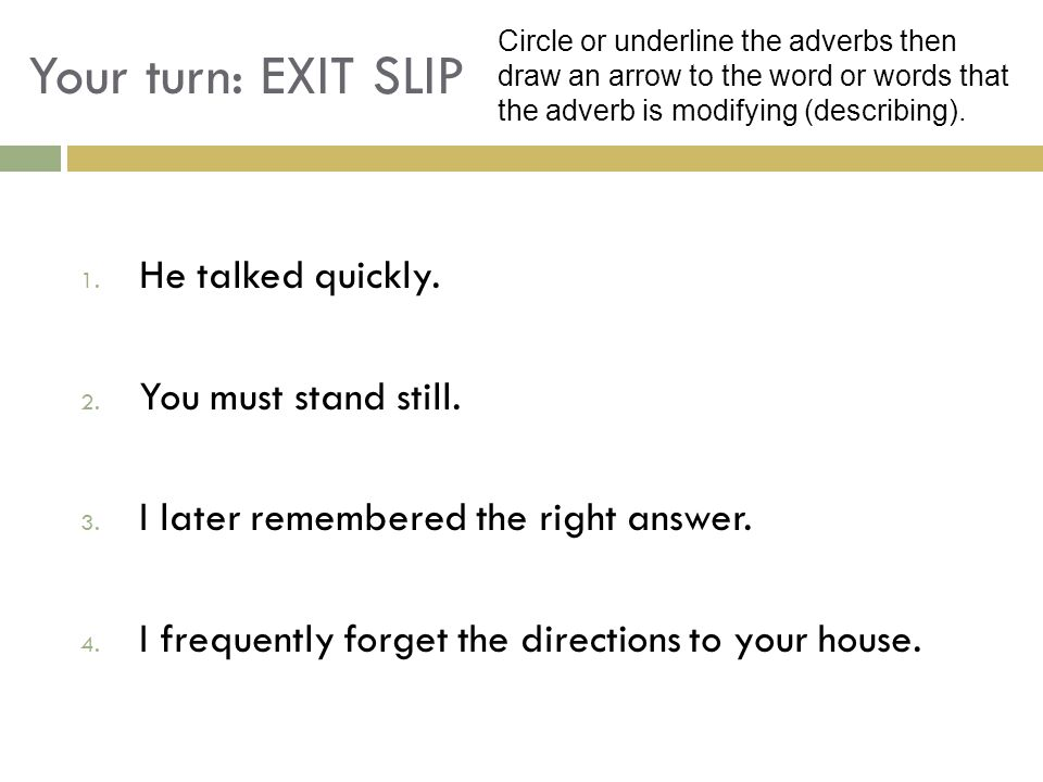 Your turn: EXIT SLIP He talked quickly. You must stand still.