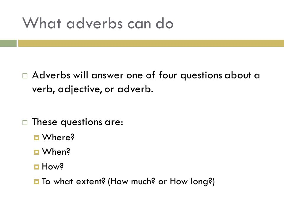 What adverbs can do Adverbs will answer one of four questions about a verb, adjective, or adverb. These questions are:
